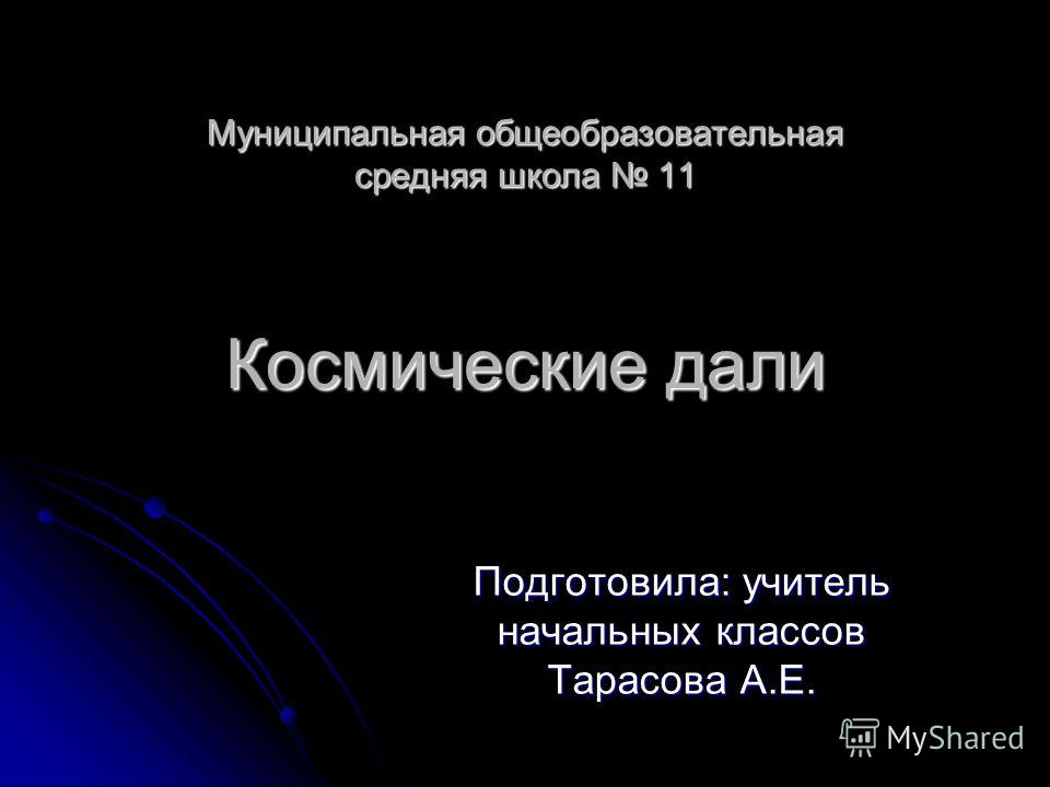 Муниципальная общеобразовательная средняя школа 11 Космические дали Подготовила: учитель начальных классов Тарасова А.Е.