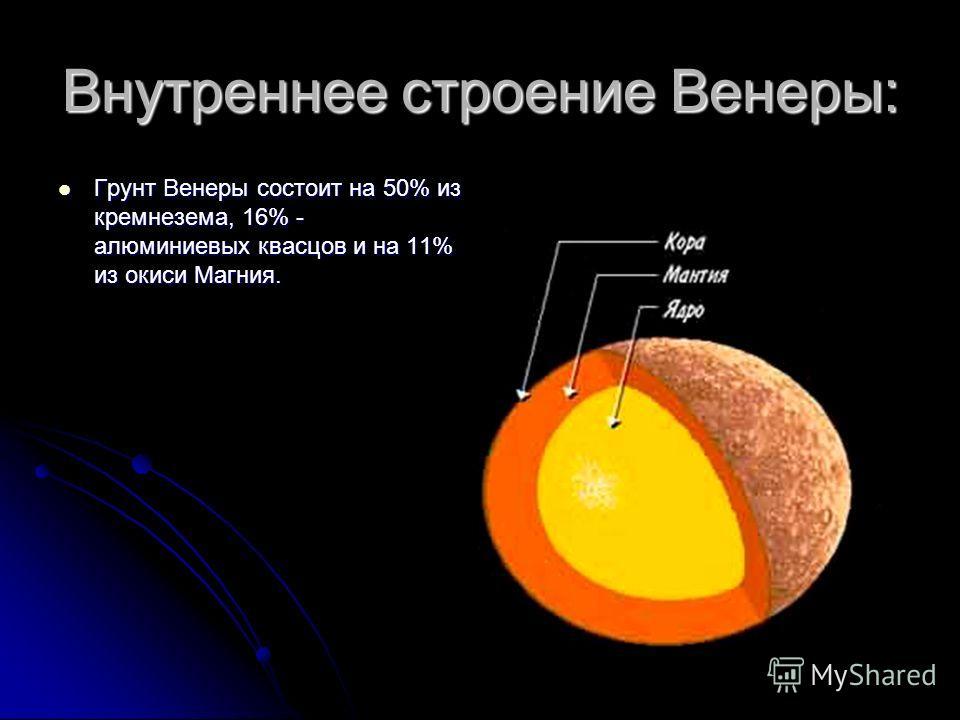 Внутреннее строение Венеры: Грунт Венеры состоит на 50% из кремнезема, 16% - алюминиевых квасцов и на 11% из окиси Магния. Грунт Венеры состоит на 50% из кремнезема, 16% - алюминиевых квасцов и на 11% из окиси Магния.
