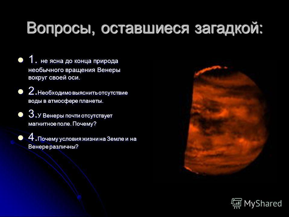 Вопросы, оставшиеся загадкой: 1. не ясна до конца природа необычного вращения Венеры вокруг своей оси. 1. не ясна до конца природа необычного вращения Венеры вокруг своей оси. 2. Необходимо выяснить отсутствие воды в атмосфере планеты. 2. Необходимо