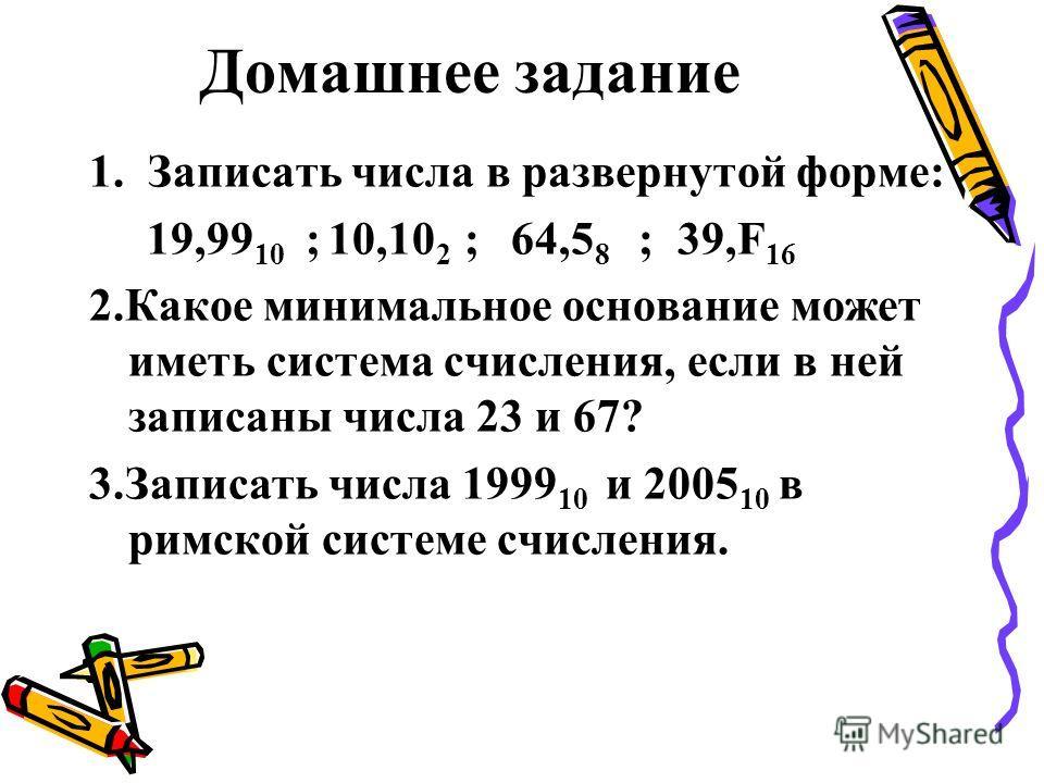 Домашнее задание 1. Записать числа в развернутой форме: 19,99 10 ; 10,10 2 ; 64,5 8 ; 39,F 16 2.Какое минимальное основание может иметь система счисления, если в ней записаны числа 23 и 67? 3.Записать числа 1999 10 и 2005 10 в римской системе счислен
