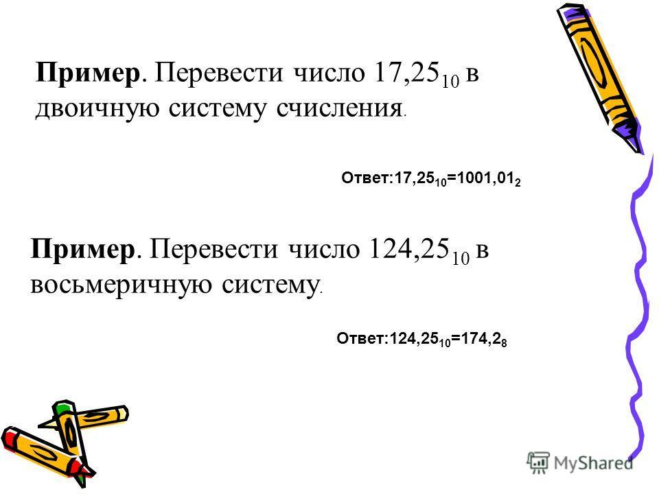 Пример. Перевести число 17,25 10 в двоичную систему счисления. Ответ:17,25 10 =1001,01 2 Пример. Перевести число 124,25 10 в восьмеричную систему. Ответ:124,25 10 =174,2 8