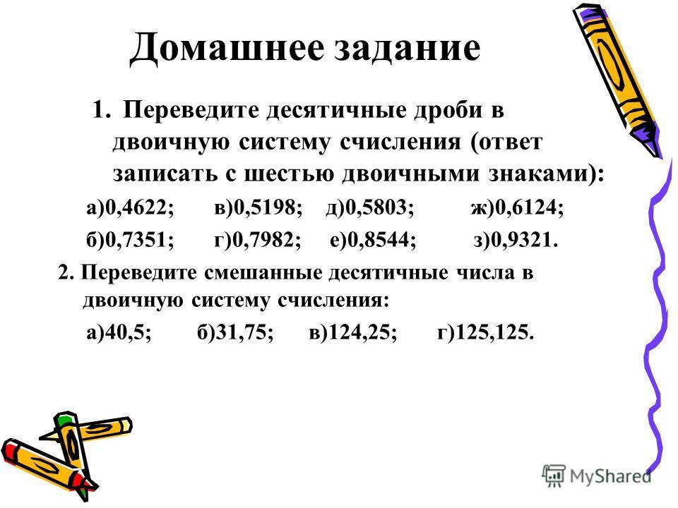 Домашнее задание 1. Переведите десятичные дроби в двоичную систему счисления (ответ записать с шестью двоичными знаками): а)0,4622; в)0,5198; д)0,5803; ж)0,6124; б)0,7351; г)0,7982; е)0,8544; з)0,9321. 2. Переведите смешанные десятичные числа в двоич
