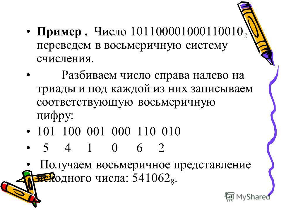 Пример. Число 101100001000110010 2 переведем в восьмеричную систему счисления. Разбиваем число справа налево на триады и под каждой из них записываем соответствующую восьмеричную цифру: 101 100 001 000 110 010 5 4 1 0 6 2 Получаем восьмеричное предст