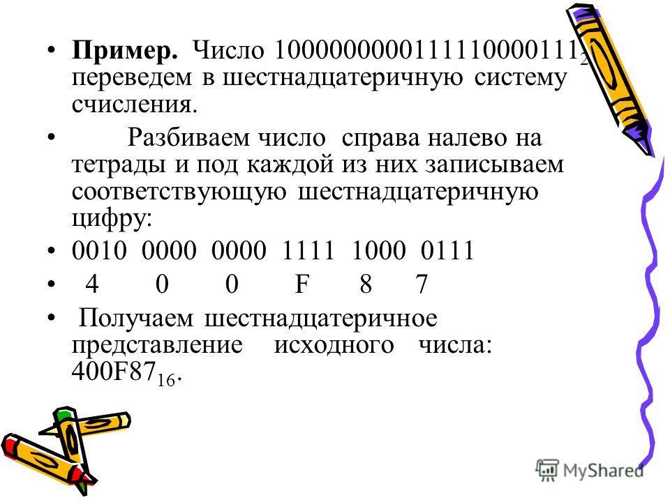 Пример. Число 1000000000111110000111 2 переведем в шестнадцатеричную систему счисления. Разбиваем число справа налево на тетрады и под каждой из них записываем соответствующую шестнадцатеричную цифру: 0010 0000 0000 1111 1000 0111 4 0 0 F 8 7 Получае