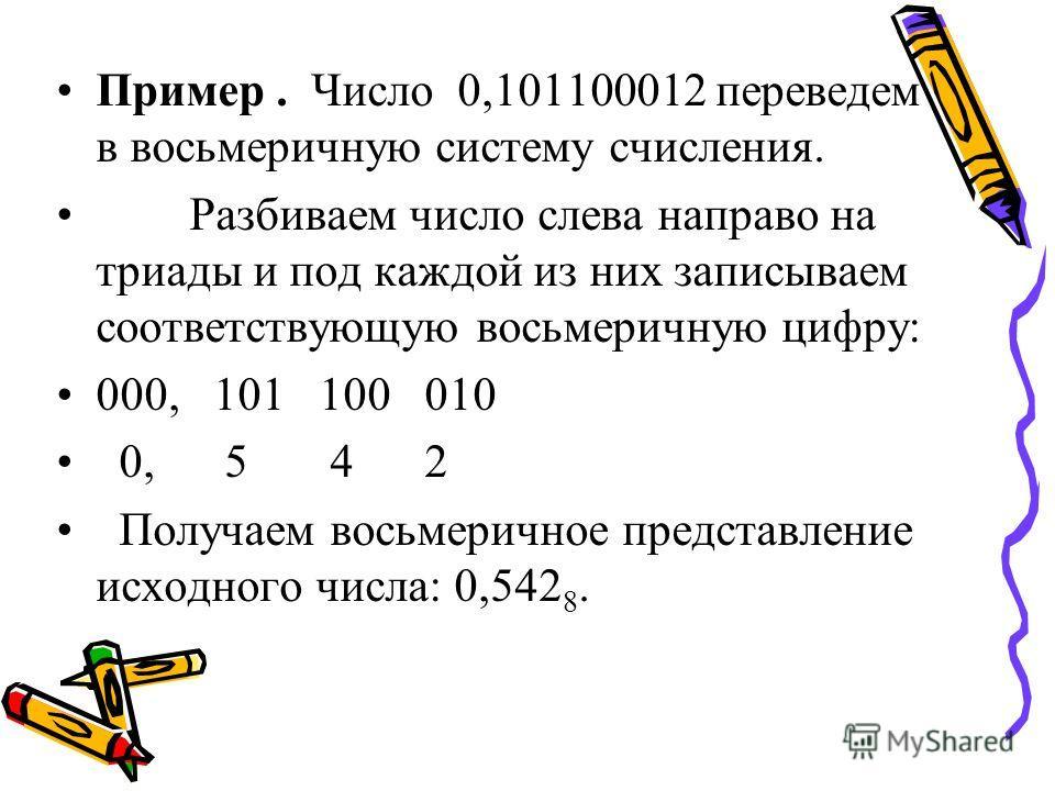 Пример. Число 0,101100012 переведем в восьмеричную систему счисления. Разбиваем число слева направо на триады и под каждой из них записываем соответствующую восьмеричную цифру: 000, 101 100 010 0, 5 4 2 Получаем восьмеричное представление исходного ч