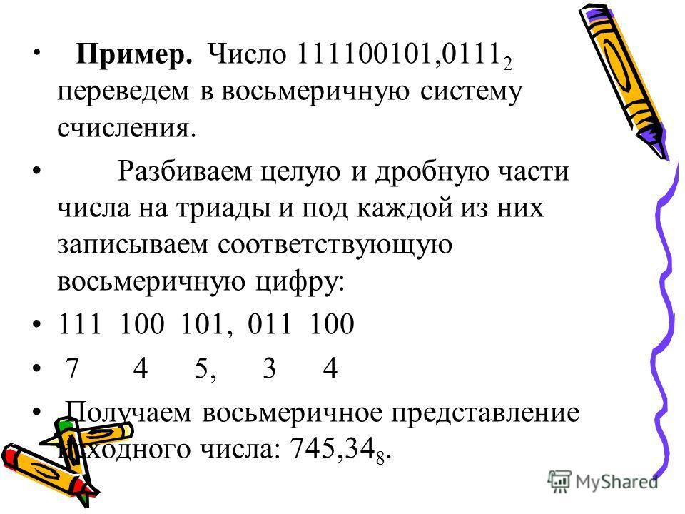 Пример. Число 111100101,0111 2 переведем в восьмеричную систему счисления. Разбиваем целую и дробную части числа на триады и под каждой из них записываем соответствующую восьмеричную цифру: 111 100 101, 011 100 7 4 5, 3 4 Получаем восьмеричное предст