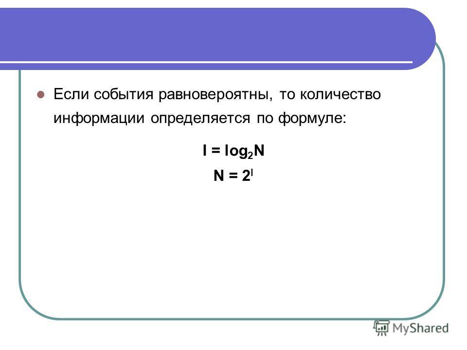 Если события равновероятны, то количество информации определяется по формуле: I = log 2 N N = 2 I
