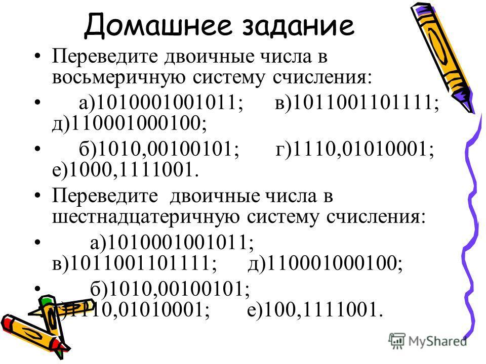 Домашнее задание Переведите двоичные числа в восьмеричную систему счисления: а)1010001001011; в)1011001101111; д)110001000100; б)1010,00100101; г)1110,01010001; е)1000,1111001. Переведите двоичные числа в шестнадцатеричную систему счисления: а)101000