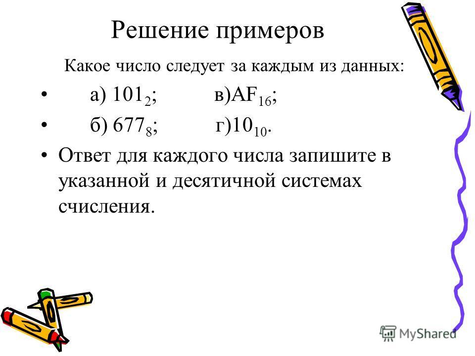 Решение примеров Какое число следует за каждым из данных: а) 101 2 ; в)AF 16 ; б) 677 8 ; г)10 10. Ответ для каждого числа запишите в указанной и десятичной системах счисления.