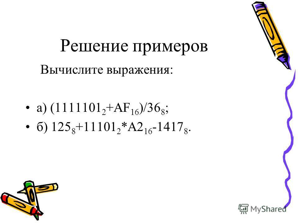 Решение примеров Вычислите выражения: а) (1111101 2 +AF 16 )/36 8 ; б) 125 8 +11101 2 *A2 16 -1417 8.