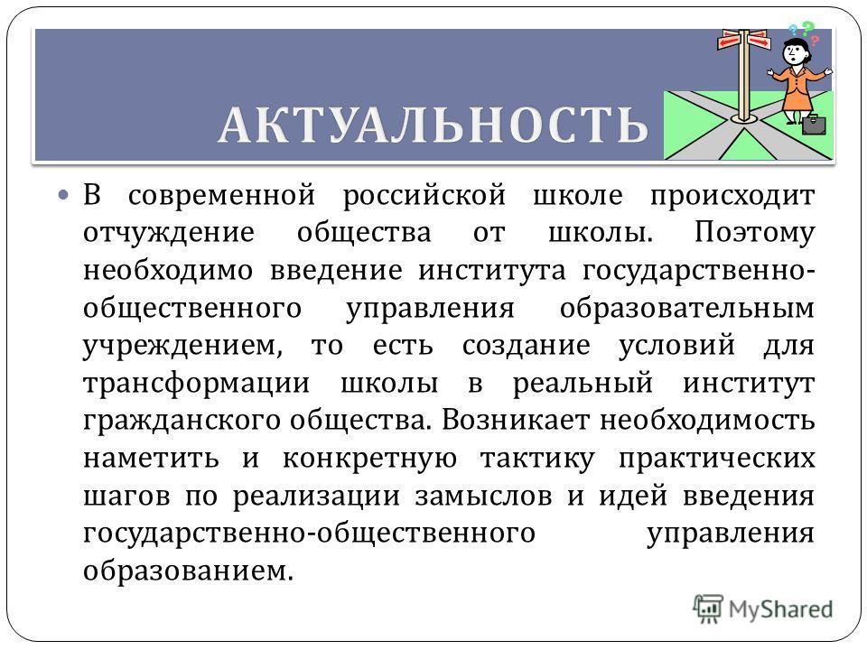 В современной российской школе происходит отчуждение общества от школы. Поэтому необходимо введение института государственно - общественного управления образовательным учреждением, то есть создание условий для трансформации школы в реальный институт