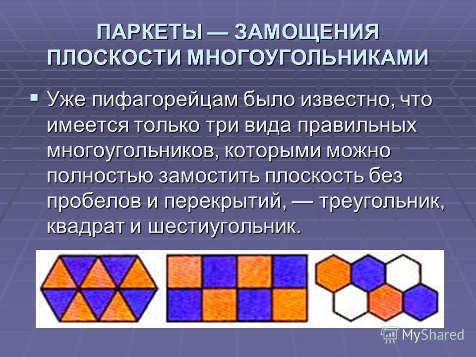 ПАРКЕТЫ ЗАМОЩЕНИЯ ПЛОСКОСТИ МНОГОУГОЛЬНИКАМИ Уже пифагорейцам было известно, что имеется только три вида правильных многоугольников, которыми можно полностью замостить плоскость без пробелов и перекрытий, треугольник, квадрат и шестиугольник. Уже пиф
