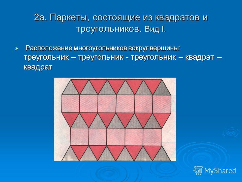 2а. Паркеты, состоящие из квадратов и треугольников. Вид I. Расположение многоугольников вокруг вершины: треугольник – треугольник - треугольник – квадрат – квадрат Расположение многоугольников вокруг вершины: треугольник – треугольник - треугольник