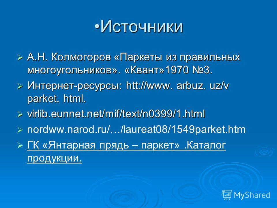 ИсточникиИсточники А.Н. Колмогоров «Паркеты из правильных многоугольников». «Квант»1970 3. А.Н. Колмогоров «Паркеты из правильных многоугольников». «Квант»1970 3. Интернет-ресурсы: htt://www. arbuz. uz/v parket. html. Интернет-ресурсы: htt://www. arb
