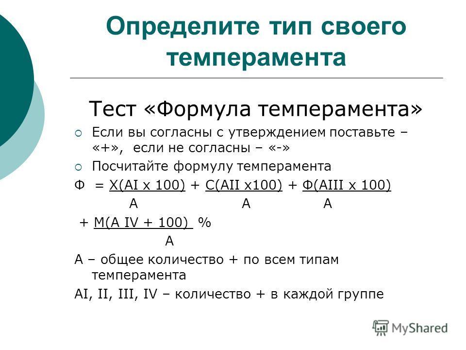 Определите тип своего темперамента Тест «Формула темперамента» Если вы согласны с утверждением поставьте – «+», если не согласны – «-» Посчитайте формулу темперамента Ф = Х(АI х 100) + С(АII х100) + Ф(АIII х 100) А А А + М(А IV + 100) % А А – общее к