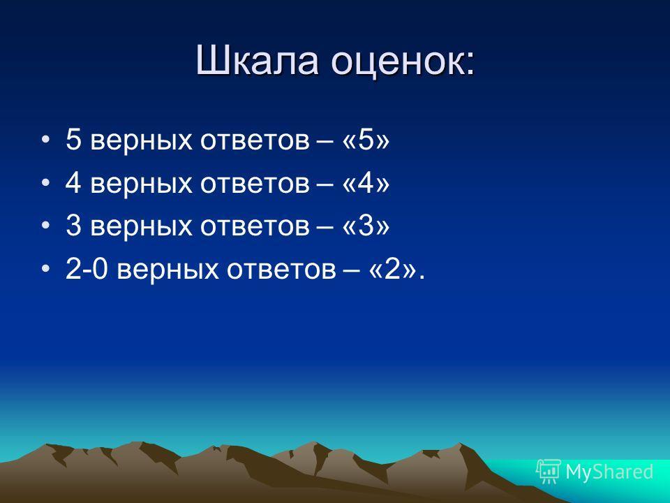 Шкала оценок: 5 верных ответов – «5» 4 верных ответов – «4» 3 верных ответов – «3» 2-0 верных ответов – «2».
