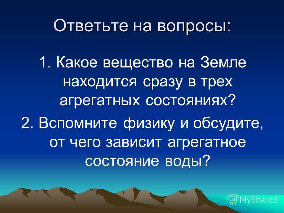Ответьте на вопросы: 1. Какое вещество на Земле находится сразу в трех агрегатных состояниях? 2. Вспомните физику и обсудите, от чего зависит агрегатное состояние воды?