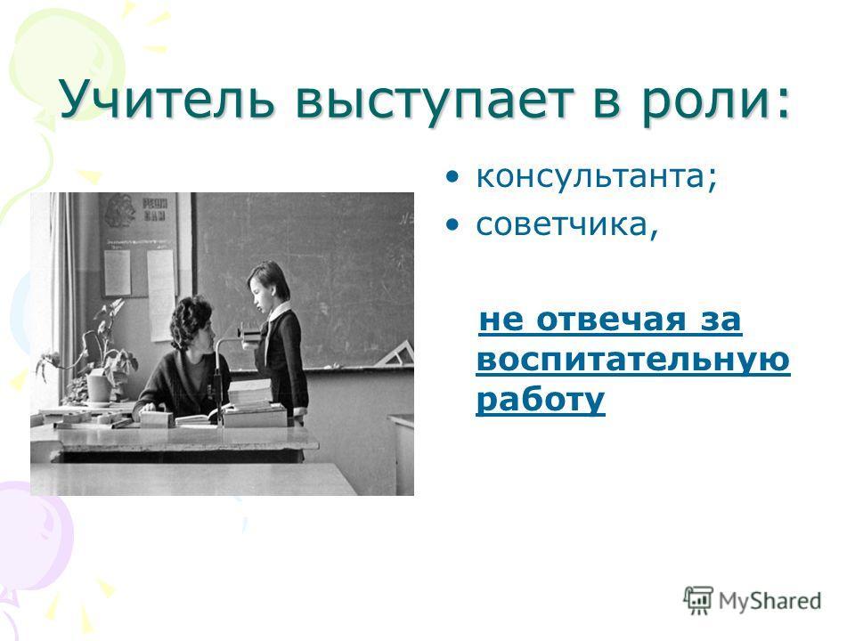 Учитель выступает в роли: консультанта; советчика, не отвечая за воспитательную работу