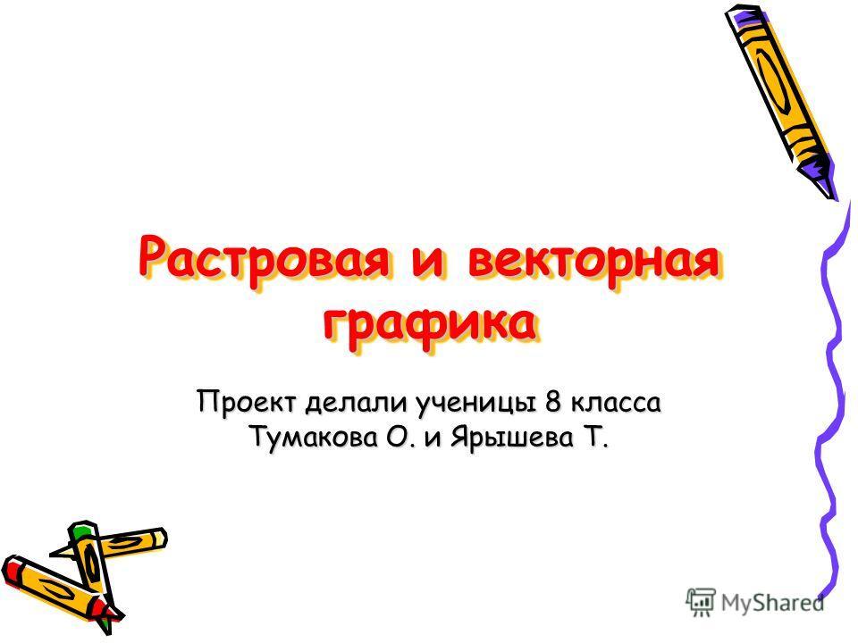 Растровая и векторная графика Проект делали ученицы 8 класса Тумакова О. и Ярышева Т.