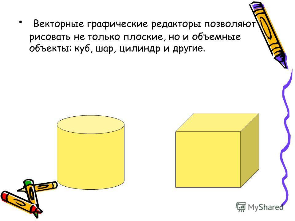 Векторные графические редакторы позволяют рисовать не только плоские, но и объемные объекты: куб, шар, цилиндр и др угие.