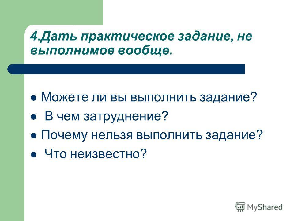 4.Дать практическое задание, не выполнимое вообще. Можете ли вы выполнить задание? В чем затруднение? Почему нельзя выполнить задание? Что неизвестно?