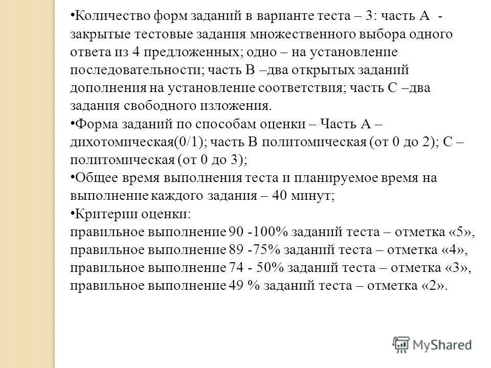 Количество форм заданий в варианте теста – 3: часть А - закрытые тестовые задания множественного выбора одного ответа из 4 предложенных; одно – на установление последовательности; часть В –два открытых заданий дополнения на установление соответствия;