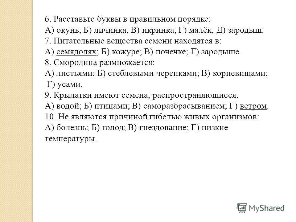 6. Расставьте буквы в правильном порядке: А) окунь; Б) личинка; В) икринка; Г) малёк; Д) зародыш. 7. Питательные вещества семени находятся в: А) семядолях; Б) кожуре; В) почечке; Г) зародыше. 8. Смородина размножается: А) листьями; Б) стеблевыми чере