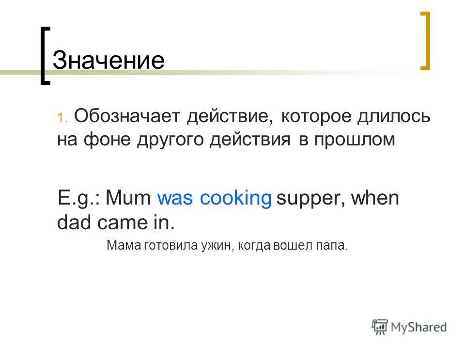 Значение 1. Обозначает действие, которое длилось на фоне другого действия в прошлом E.g.: Mum was cooking supper, when dad came in. Мама готовила ужин, когда вошел папа.