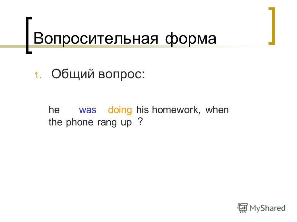 Вопросительная форма 1. Общий вопрос: he doing his homework, when the phone rang up was ?