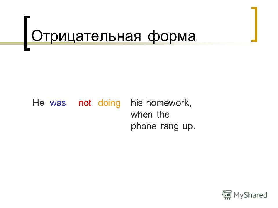 Отрицательная форма doingwashis homework, when the phone rang up. Henot