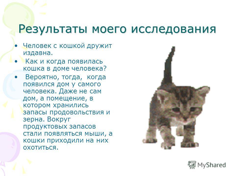 Результаты моего исследования Человек с кошкой дружит издавна. Как и когда появилась кошка в доме человека? Вероятно, тогда, когда появился дом у самого человека. Даже не сам дом, а помещение, в котором хранились запасы продовольствия и зерна. Вокруг