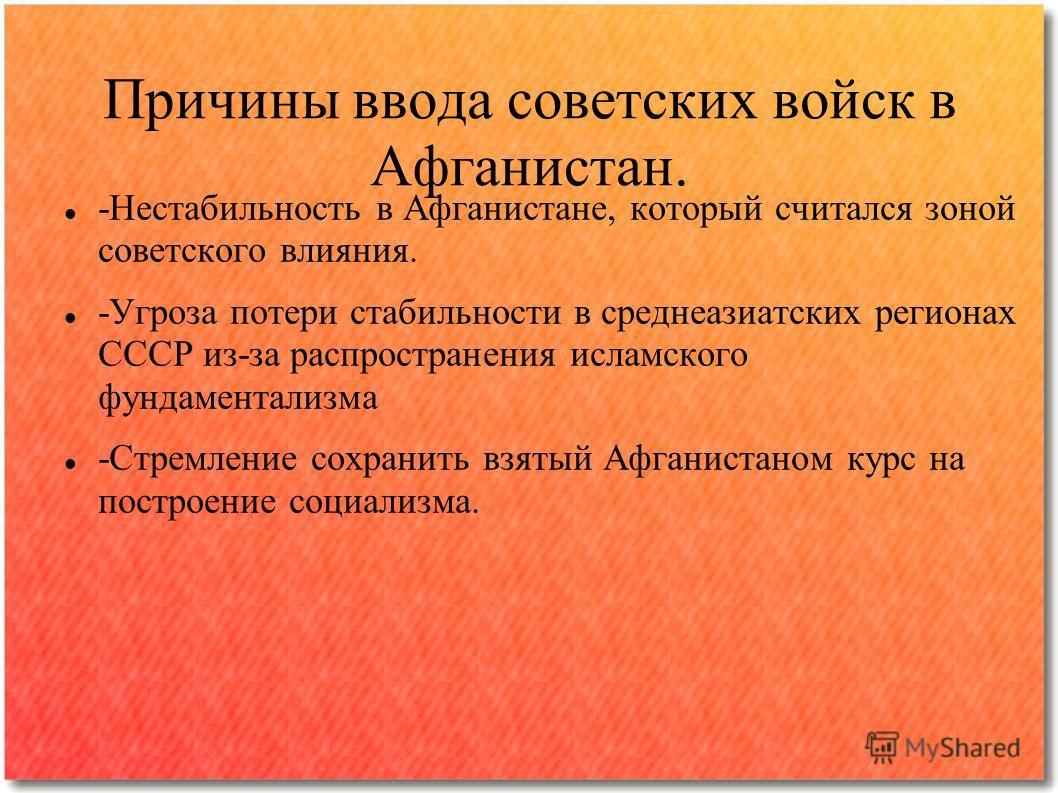 Причины ввода советских войск в Афганистан. -Нестабильность в Афганистане, который считался зоной советского влияния. -Угроза потери стабильности в среднеазиатских регионах СССР из-за распространения исламского фундаментализма -Стремление сохранить в