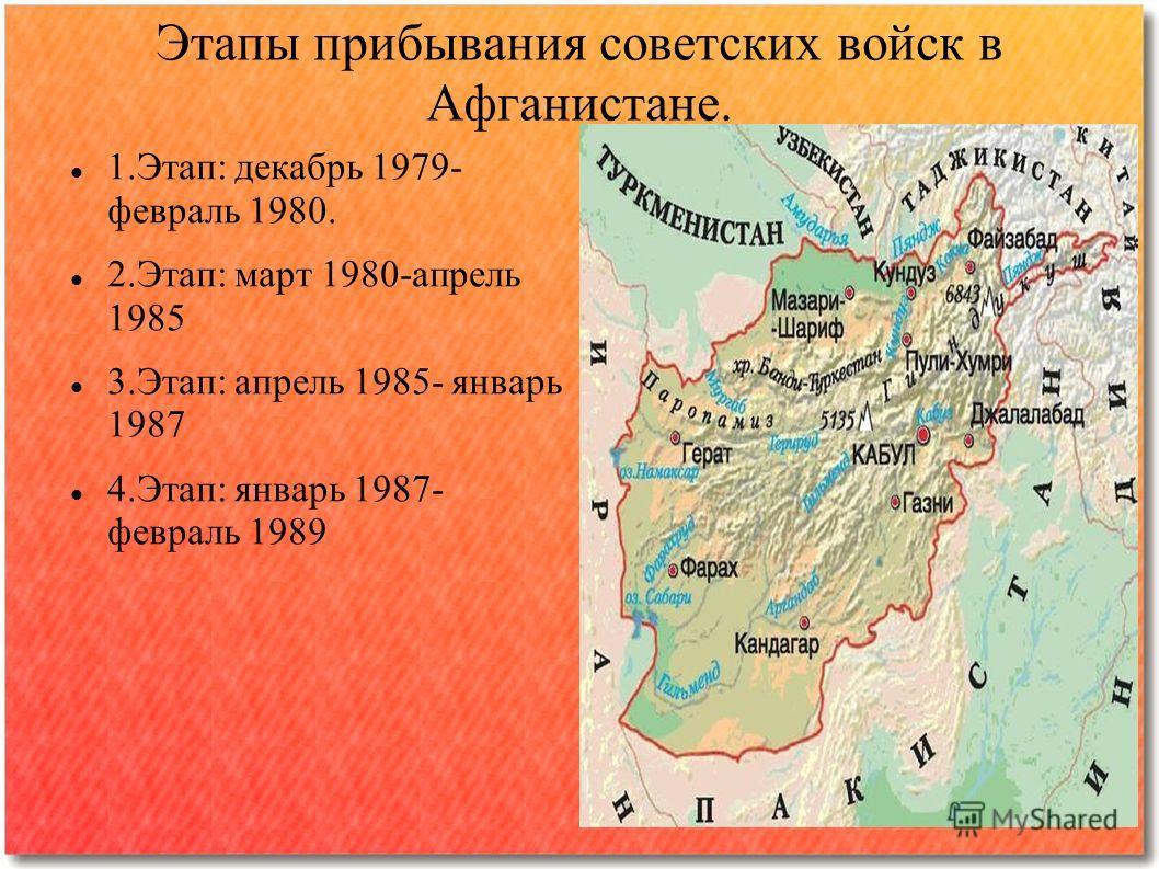 1.Этап: декабрь 1979- февраль 1980. 2.Этап: март 1980-апрель 1985 3.Этап: апрель 1985- январь 1987 4.Этап: январь 1987- февраль 1989 Этапы прибывания советских войск в Афганистане.