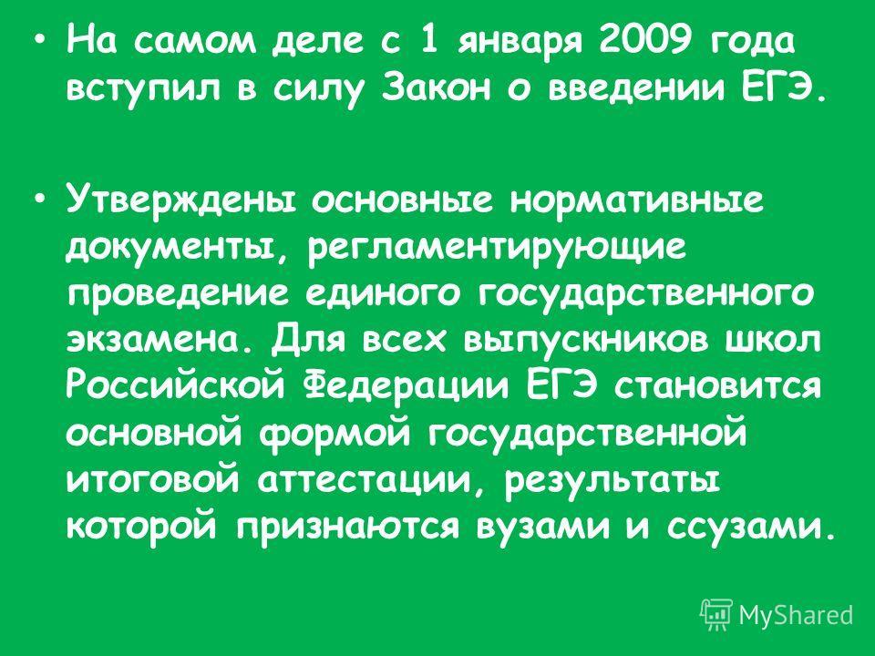 На самом деле с 1 января 2009 года вступил в силу Закон о введении ЕГЭ. Утверждены основные нормативные документы, регламентирующие проведение единого государственного экзамена. Для всех выпускников школ Российской Федерации ЕГЭ становится основной ф