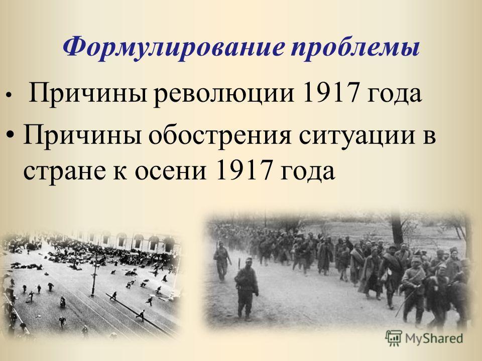 Формулирование проблемы Причины революции 1917 года Причины обострения ситуации в стране к осени 1917 года