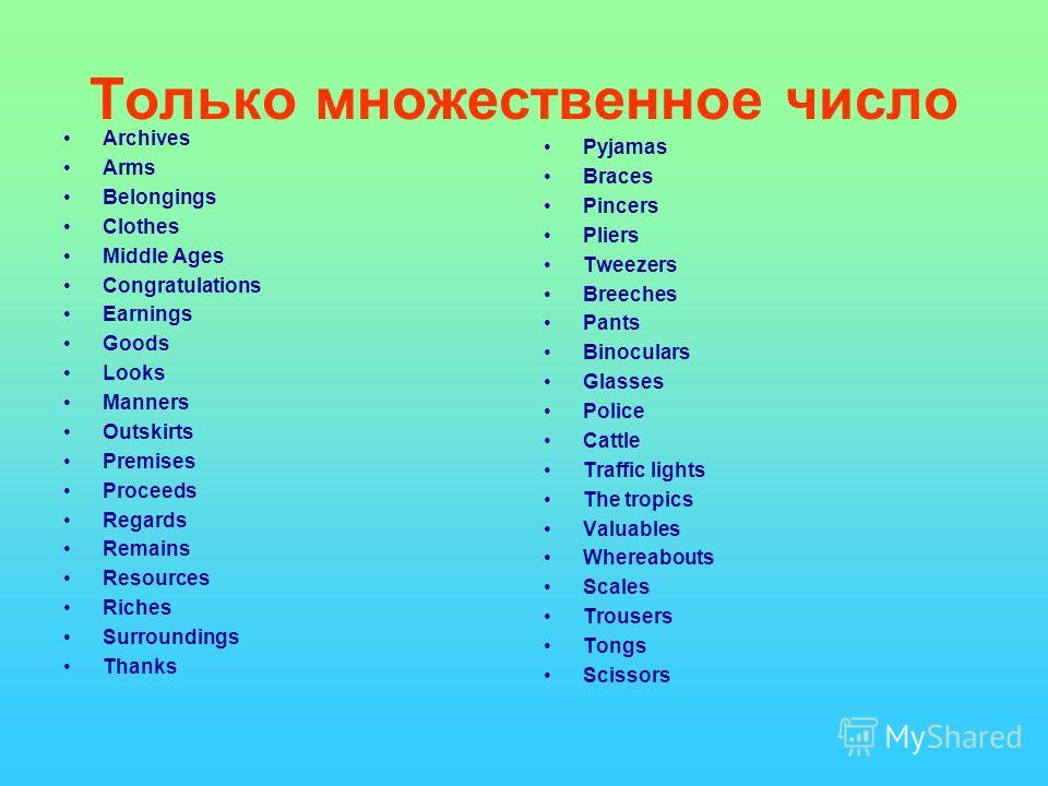 Только множественное число Archives Arms Belongings Clothes Middle Ages Congratulations Earnings Goods Looks Manners Outskirts Premises Proceeds Regards Remains Resources Riches Surroundings Thanks Pyjamas Braces Pincers Pliers Tweezers Breeches Pant
