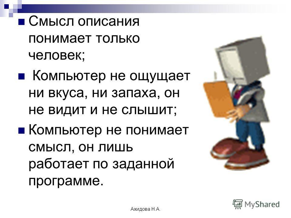 Ахидова Н.А. Смысл описания понимает только человек; Компьютер не ощущает ни вкуса, ни запаха, он не видит и не слышит; Компьютер не понимает смысл, он лишь работает по заданной программе.
