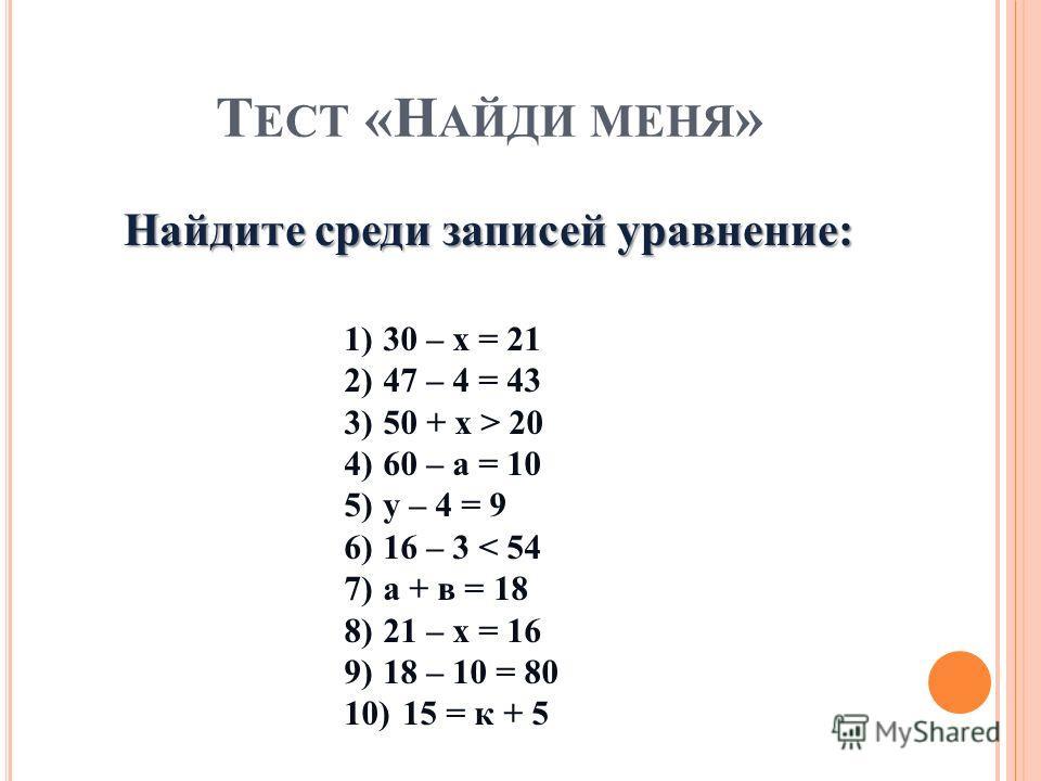 Т ЕСТ «Н АЙДИ МЕНЯ » 1)30 – х = 21 2)47 – 4 = 43 3)50 + х > 20 4)60 – а = 10 5)у – 4 = 9 6)16 – 3 < 54 7)а + в = 18 8)21 – х = 16 9)18 – 10 = 80 10)15 = к + 5 Найдите среди записей уравнение: