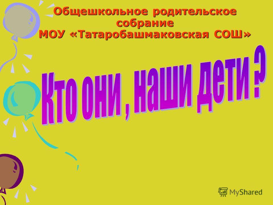 Общешкольное родительское собрание МОУ «Татаробашмаковская СОШ»