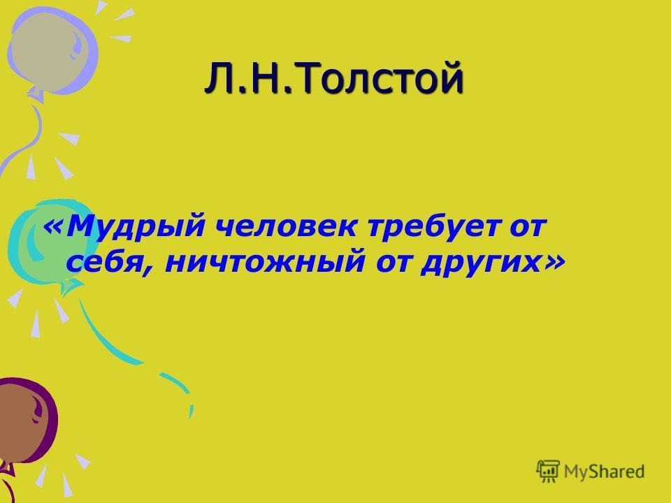 Л.Н.Толстой «Мудрый человек требует от себя, ничтожный от других»