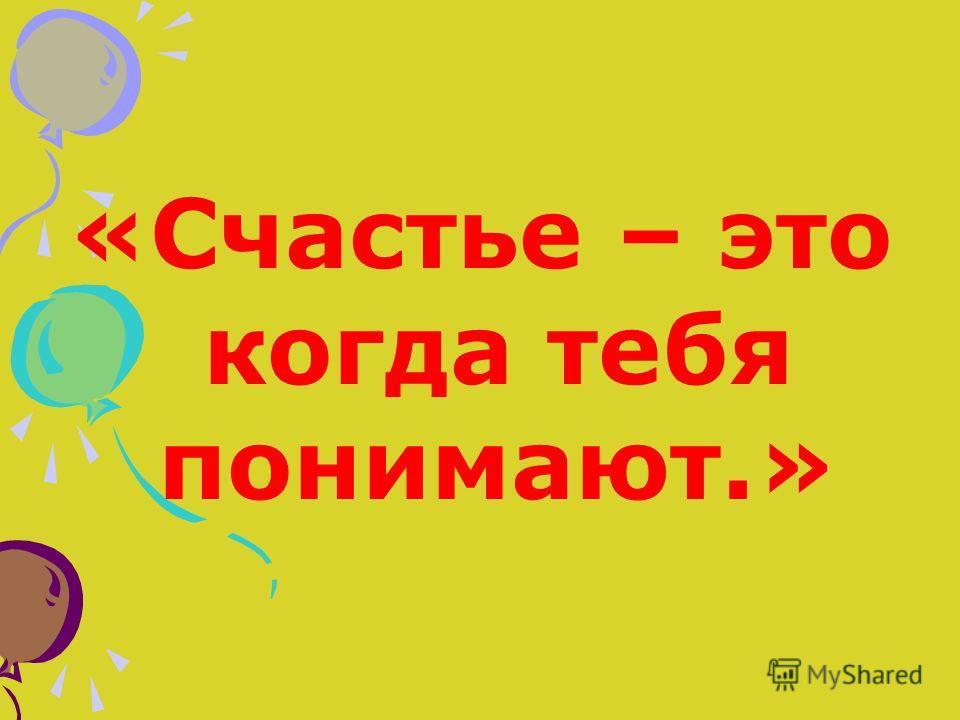 «Счастье – это когда тебя понимают.»