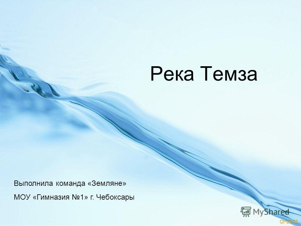 Река Темза Выполнила команда «Земляне» МОУ «Гимназия 1» г. Чебоксары