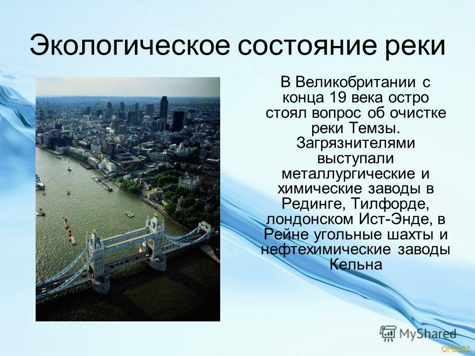 Экологическое состояние реки В Великобритании с конца 19 века остро стоял вопрос об очистке реки Темзы. Загрязнителями выступали металлургические и химические заводы в Рединге, Тилфорде, лондонском Ист-Энде, в Рейне угольные шахты и нефтехимические з