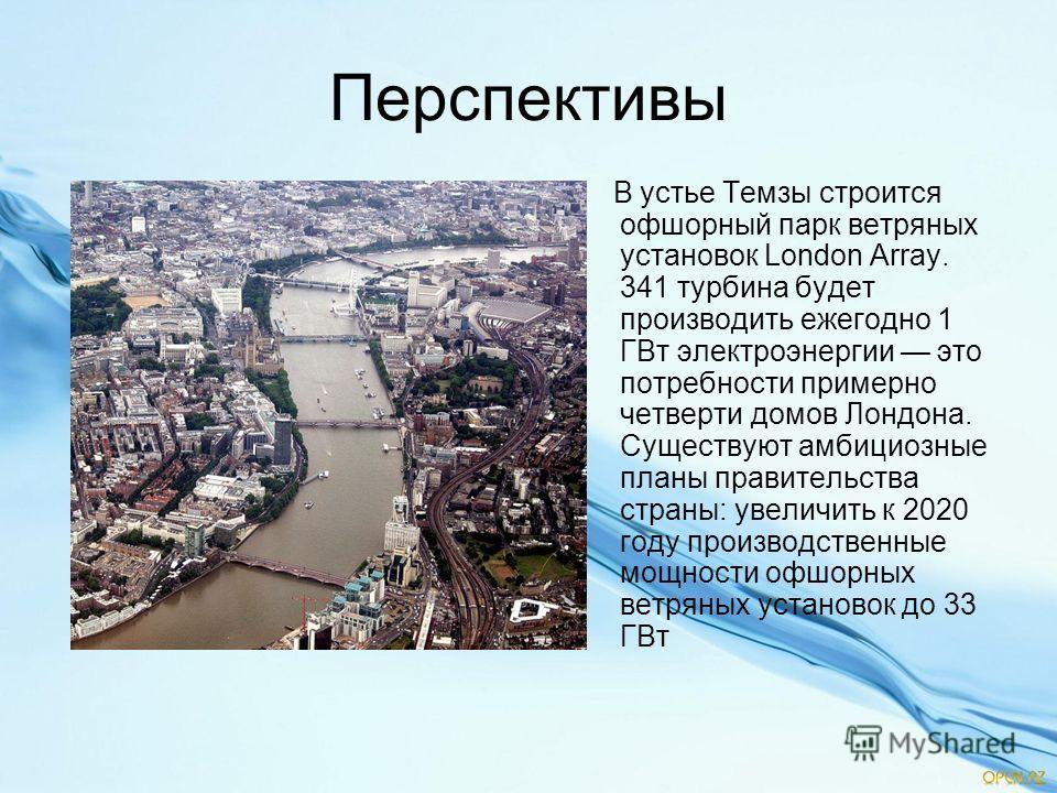 Перспективы В устье Темзы строится офшорный парк ветряных установок London Array. 341 турбина будет производить ежегодно 1 ГВт электроэнергии это потребности примерно четверти домов Лондона. Существуют амбициозные планы правительства страны: увеличит