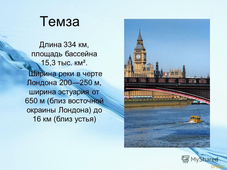 Темза Длина 334 км, площадь бассейна 15,3 тыс. км². Ширина реки в черте Лондона 200250 м, ширина эстуария от 650 м (близ восточной окраины Лондона) до 16 км (близ устья)