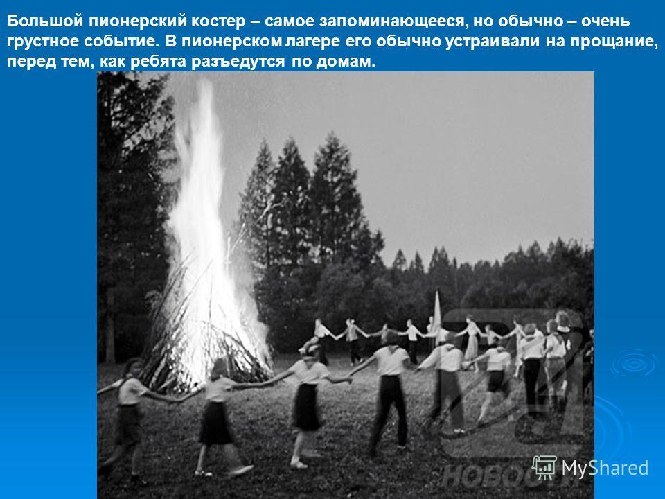 Большой пионерский костер – самое запоминающееся, но обычно – очень грустное событие. В пионерском лагере его обычно устраивали на прощание, перед тем, как ребята разъедутся по домам.