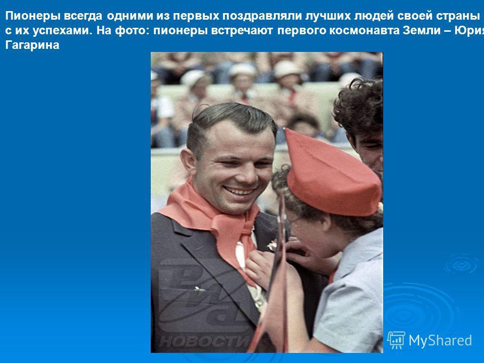 Пионеры всегда одними из первых поздравляли лучших людей своей страны с их успехами. На фото: пионеры встречают первого космонавта Земли – Юрия Гагарина