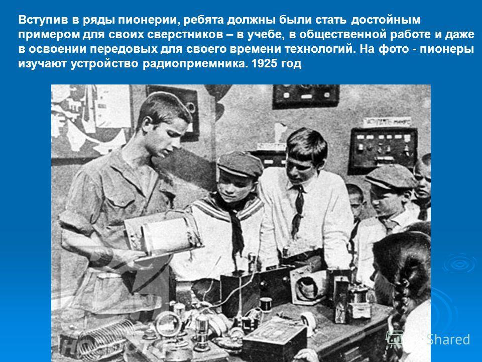 Вступив в ряды пионерии, ребята должны были стать достойным примером для своих сверстников – в учебе, в общественной работе и даже в освоении передовых для своего времени технологий. На фото - пионеры изучают устройство радиоприемника. 1925 год