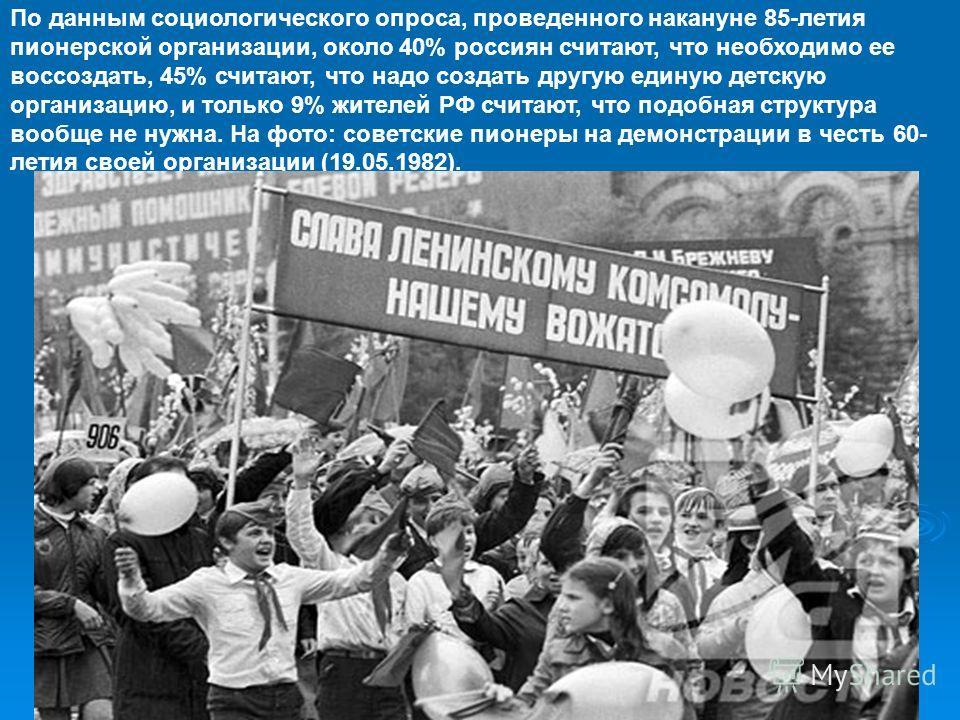 По данным социологического опроса, проведенного накануне 85-летия пионерской организации, около 40% россиян считают, что необходимо ее воссоздать, 45% считают, что надо создать другую единую детскую организацию, и только 9% жителей РФ считают, что по