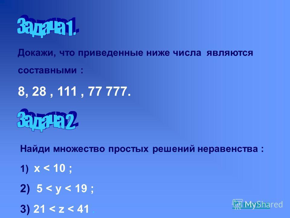 Докажи, что приведенные ниже числа являются составными : 8, 28, 111, 77 777. Найди множество простых решений неравенства : 1) x < 10 ; 2) 5 < y < 19 ; 3) 21 < z < 41. Решение